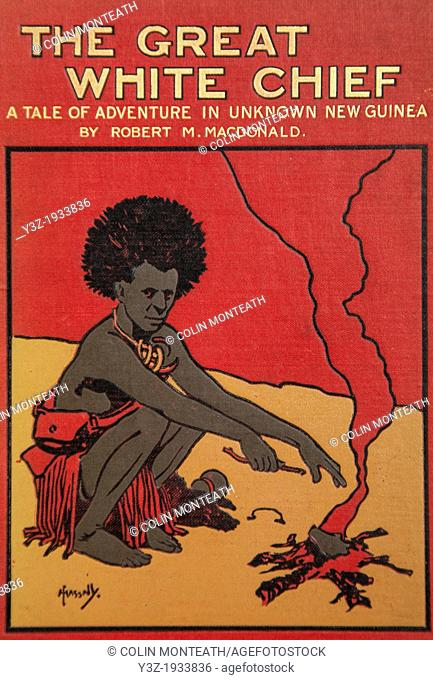 The Great White Chief - a tale of adventure in Unknown New Guinea by Robert Macdonald, Blackie and son, London, 1908